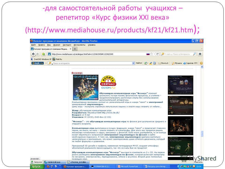 - для самостоятельной работы учащихся – репетитор « Курс физики XXI века » (http://www.mediahouse.ru/products/kf21/kf21. htm );