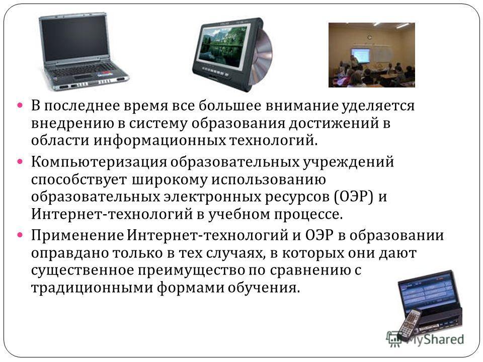 В последнее время все большее внимание уделяется внедрению в систему образования достижений в области информационных технологий. Компьютеризация образовательных учреждений способствует широкому использованию образовательных электронных ресурсов ( ОЭР