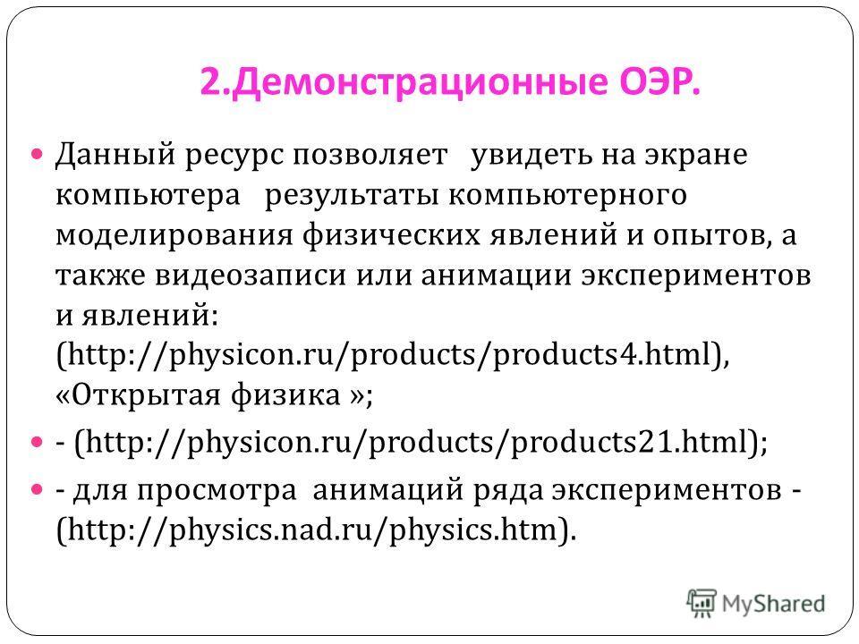 2. Демонстрационные ОЭР. Данный ресурс позволяет увидеть на экране компьютера результаты компьютерного моделирования физических явлений и опытов, а также видеозаписи или анимации экспериментов и явлений : (http://physicon.ru/products/products4.html),