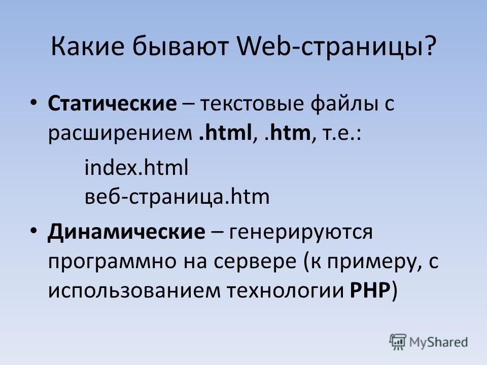 Статические – текстовые файлы с расширением.html,.htm, т.е.: index.html веб-страница.htm Динамические – генерируются программно на сервере (к примеру, с использованием технологии PHP)