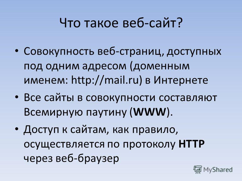 Что такое веб-сайт? Совокупность веб-страниц, доступных под одним адресом (доменным именем: http://mail.ru) в Интернете Все сайты в совокупности составляют Всемирную паутину (WWW). Доступ к сайтам, как правило, осуществляется по протоколу HTTP через