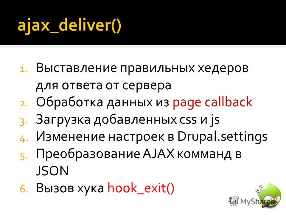 1. Выставление правильных хедеров для ответа от сервера 2. Обработка данных из page callback 3. Загрузка добавленных css и js 4. Изменение настроек в Drupal.settings 5. Преобразование AJAX комманд в JSON 6. Вызов хука hook_exit()