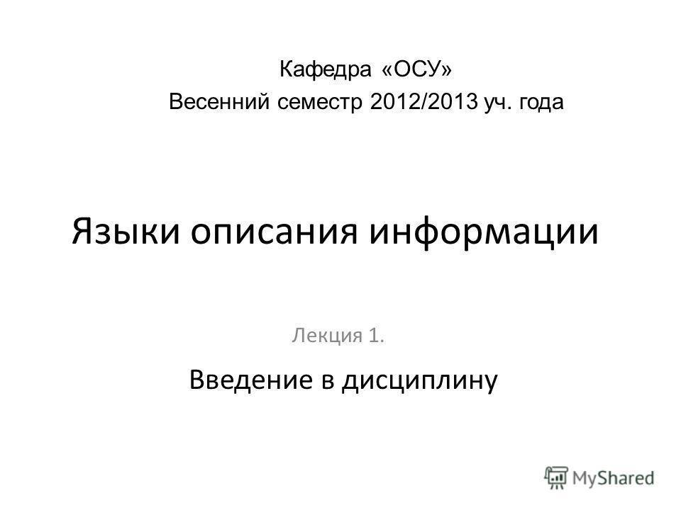 Языки описания информации Лекция 1. Кафедра «ОСУ» Весенний семестр 2012/2013 уч. года Введение в дисциплину