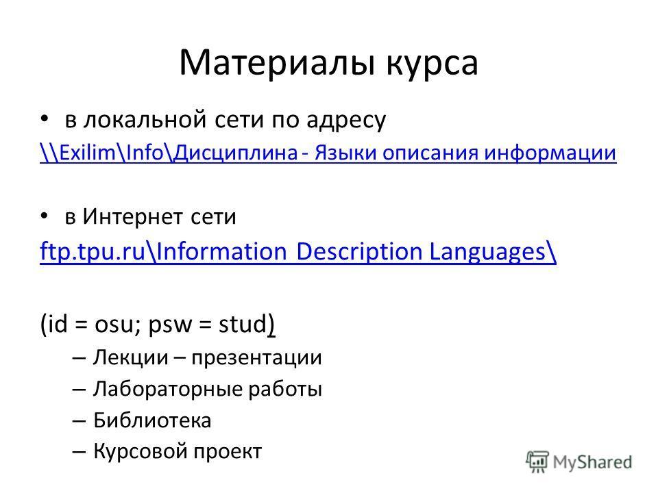 Материалы курса в локальной сети по адресу \\Exilim\Info\Дисциплина - Языки описания информации в Интернет сети ftp.tpu.ru\Information Description Languages\ (id = osu; psw = stud) – Лекции – презентации – Лабораторные работы – Библиотека – Курсовой
