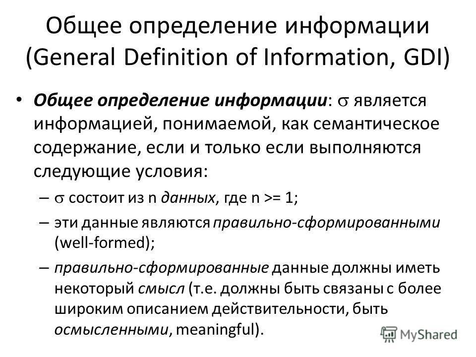 Общее определение информации (General Definition of Information, GDI) Общее определение информации: является информацией, понимаемой, как семантическое содержание, если и только если выполняются следующие условия: – состоит из n данных, где n >= 1; –