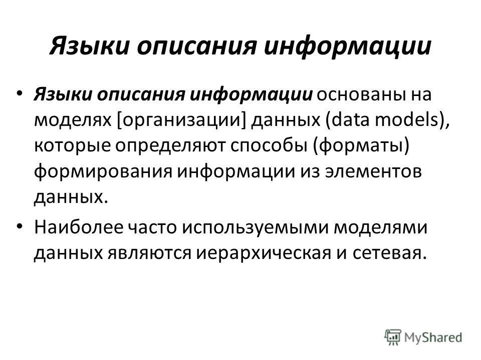 Языки описания информации Языки описания информации основаны на моделях [организации] данных (data models), которые определяют способы (форматы) формирования информации из элементов данных. Наиболее часто используемыми моделями данных являются иерарх