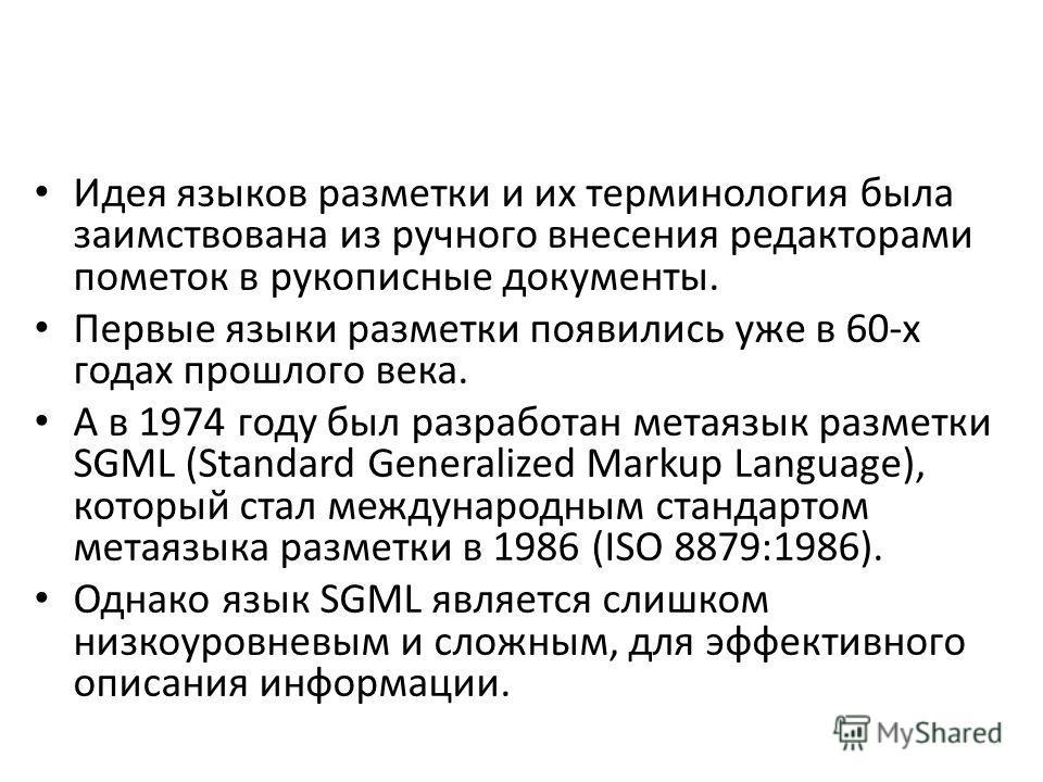 Идея языков разметки и их терминология была заимствована из ручного внесения редакторами пометок в рукописные документы. Первые языки разметки появились уже в 60-х годах прошлого века. А в 1974 году был разработан метаязык разметки SGML (Standard Gen