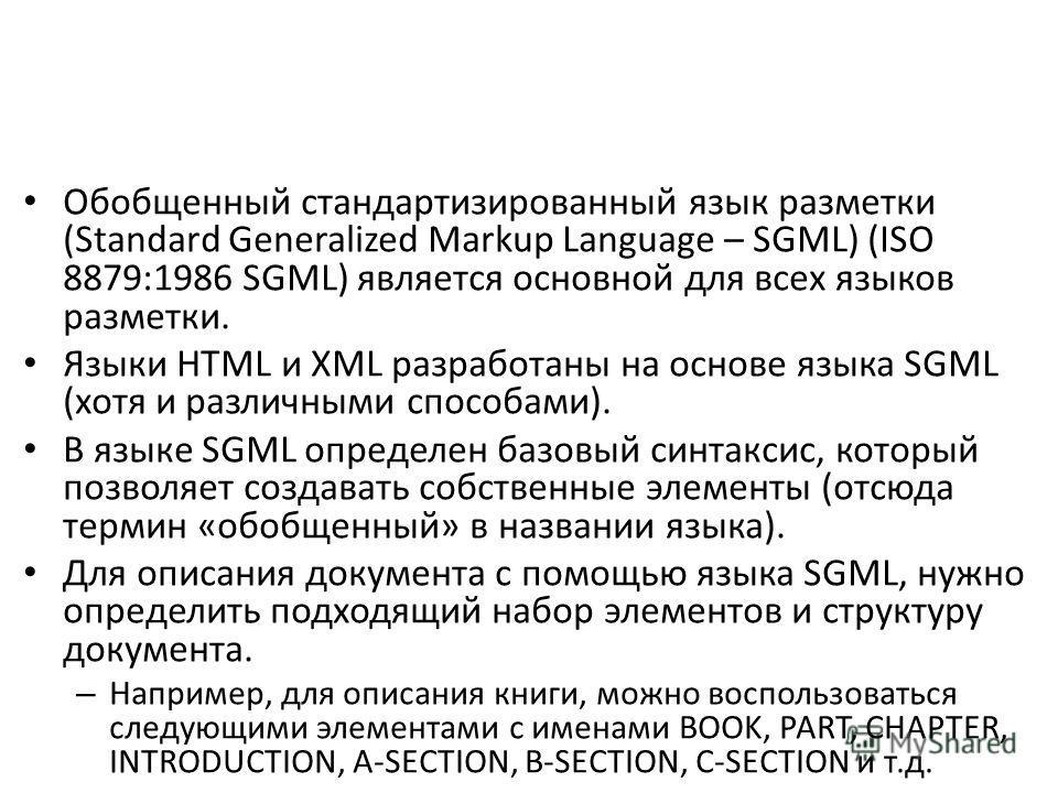 Обобщенный стандартизированный язык разметки (Standard Generalized Markup Language – SGML) (ISO 8879:1986 SGML) является основной для всех языков разметки. Языки HTML и XML разработаны на основе языка SGML (хотя и различными способами). В языке SGML