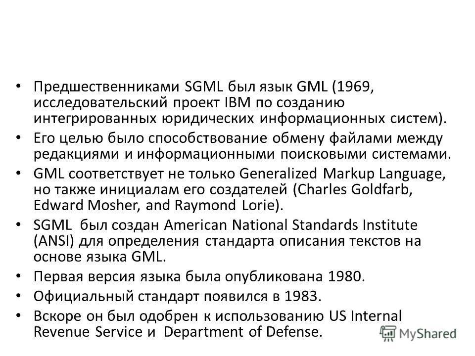 Предшественниками SGML был язык GML (1969, исследовательский проект IBM по созданию интегрированных юридических информационных систем). Его целью было способствование обмену файлами между редакциями и информационными поисковыми системами. GML соответ