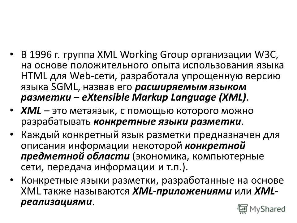 В 1996 г. группа XML Working Group организации W3C, на основе положительного опыта использования языка HTML для Web-сети, разработала упрощенную версию языка SGML, назвав его расширяемым языком разметки – eXtensible Markup Language (XML). XML – это м