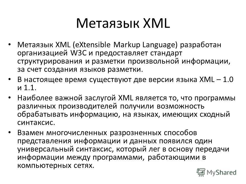 Метаязык XML Метаязык XML (eXtensible Markup Language) разработан организацией W3C и предоставляет стандарт структурирования и разметки произвольной информации, за счет создания языков разметки. В настоящее время существуют две версии языка XML – 1.0