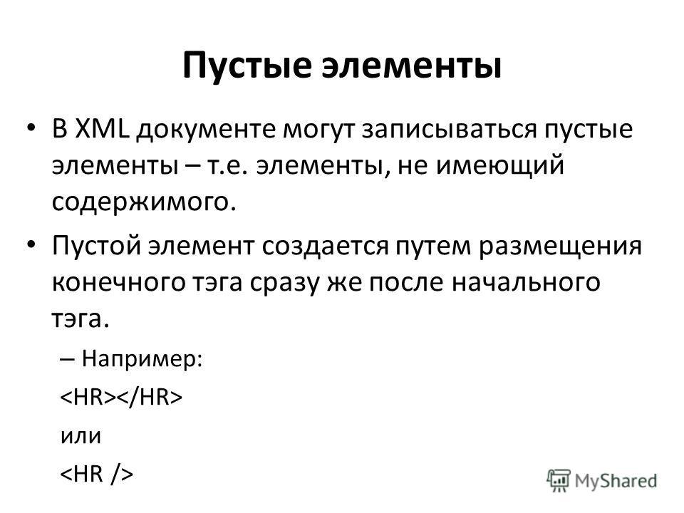 Пустые элементы В XML документе могут записываться пустые элементы – т.е. элементы, не имеющий содержимого. Пустой элемент создается путем размещения конечного тэга сразу же после начального тэга. – Например: или