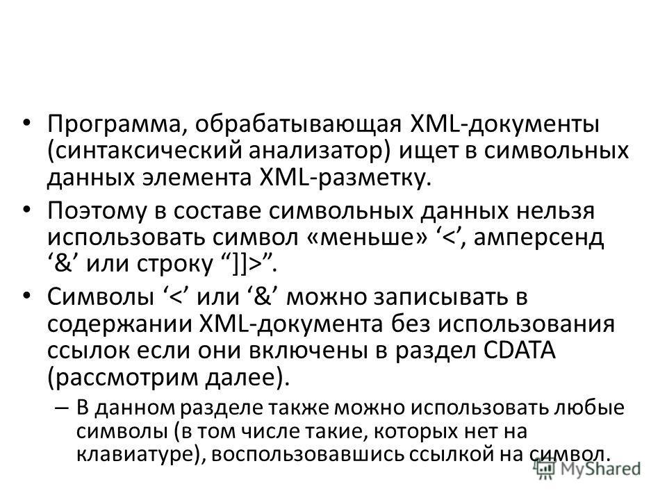 Программа, обрабатывающая XML-документы (синтаксический анализатор) ищет в символьных данных элемента XML-разметку. Поэтому в составе символьных данных нельзя использовать символ «меньше». Символы < или & можно записывать в содержании XML-документа б