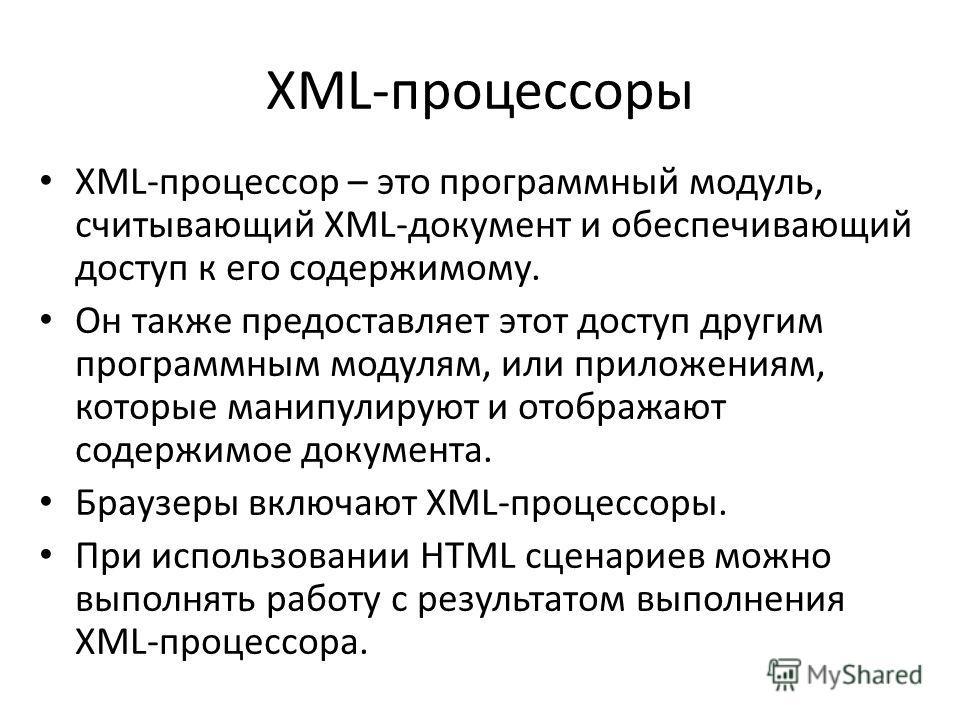 XML-процессоры XML-процессор – это программный модуль, считывающий XML-документ и обеспечивающий доступ к его содержимому. Он также предоставляет этот доступ другим программным модулям, или приложениям, которые манипулируют и отображают содержимое до