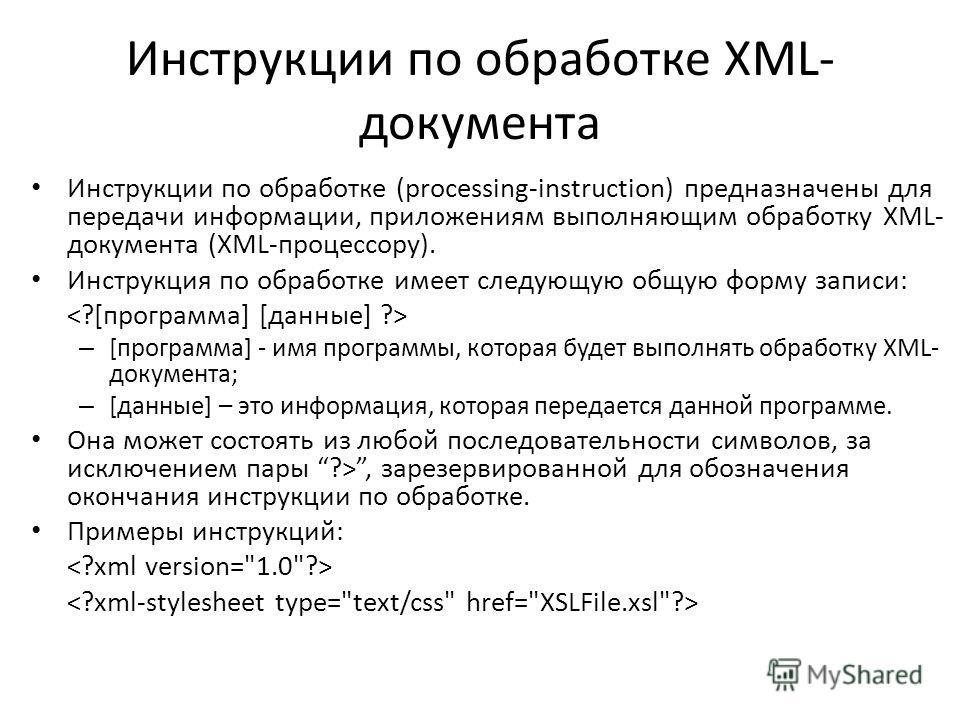 Инструкции по обработке XML- документа Инструкции по обработке (processing-instruction) предназначены для передачи информации, приложениям выполняющим обработку XML- документа (XML-процессору). Инструкция по обработке имеет следующую общую форму запи