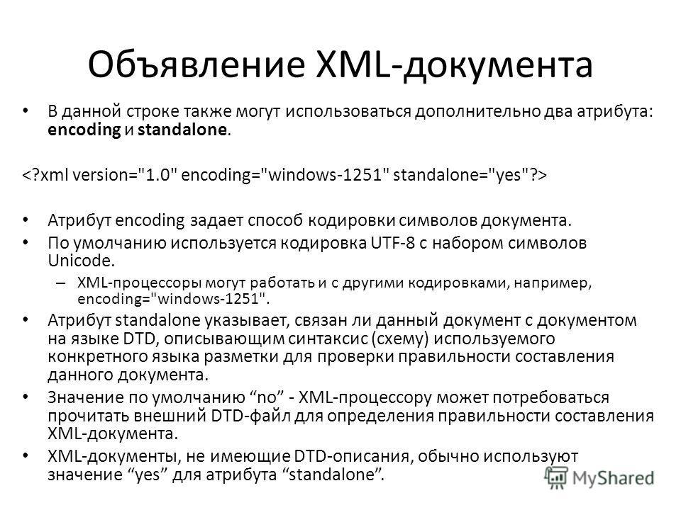 Объявление XML-документа В данной строке также могут использоваться дополнительно два атрибута: encoding и standalone. Атрибут encoding задает способ кодировки символов документа. По умолчанию используется кодировка UTF-8 c набором символов Unicode.