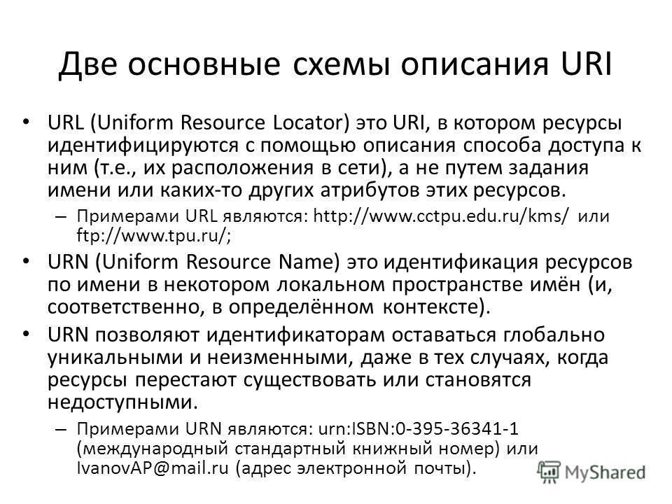 Две основные схемы описания URI URL (Uniform Resource Locator) это URI, в котором ресурсы идентифицируются с помощью описания способа доступа к ним (т.е., их расположения в сети), а не путем задания имени или каких-то других атрибутов этих ресурсов.