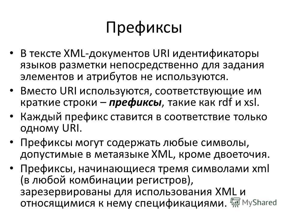 Префиксы В тексте XML-документов URI идентификаторы языков разметки непосредственно для задания элементов и атрибутов не используются. Вместо URI используются, соответствующие им краткие строки – префиксы, такие как rdf и xsl. Каждый префикс ставится