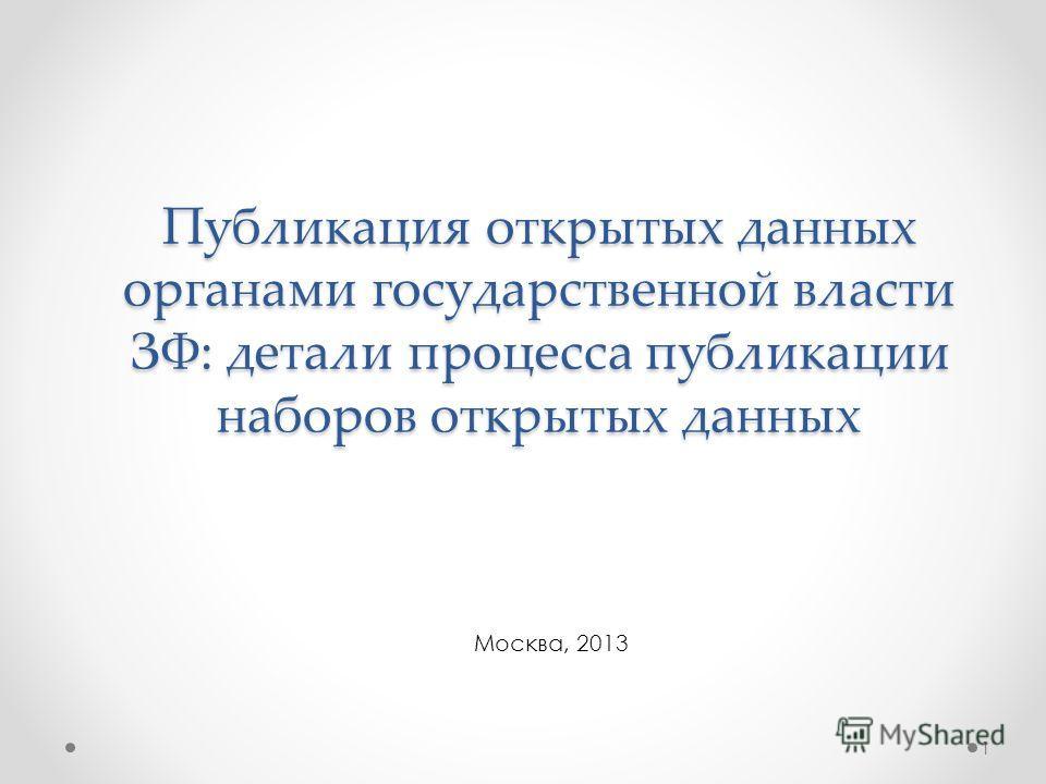 Публикация открытых данных органами государственной власти ЗФ: детали процесса публикации наборов открытых данных Москва, 2013 1