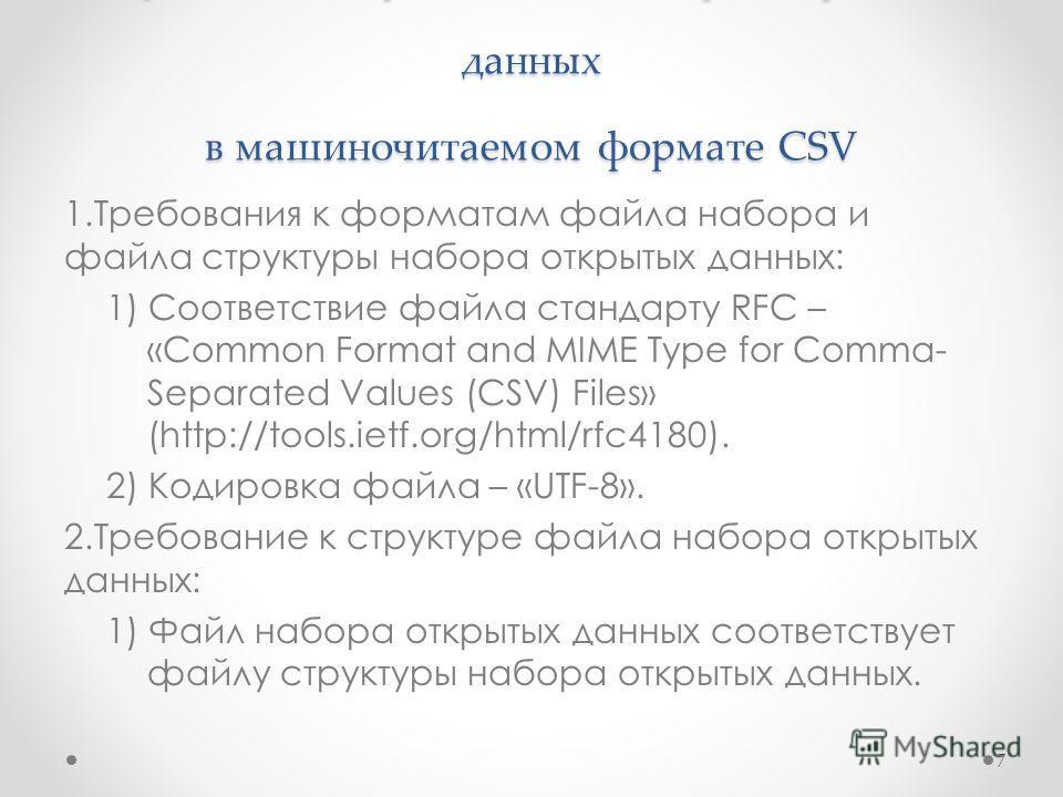 Требования к публикации набора открытых данных в машиночитаемом формате CSV 1. Требования к форматам файла набора и файла структуры набора открытых данных: 1) Соответствие файла стандарту RFC – «Common Format and MIME Type for Comma- Separated Values