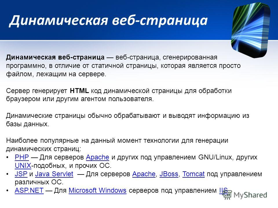 Динамическая веб-страница Динамическая веб-страница веб-страница, сгенерированная программно, в отличие от статичной страницы, которая является просто файлом, лежащим на сервере. Сервер генерирует HTML код динамической страницы для обработки браузеро