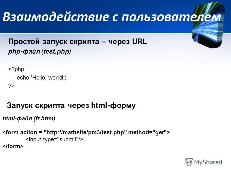 Взаимодействие с пользователем Простой запуск скрипта – через URL php-файл (test.php)  Запуск скрипта через html-форму html-файл (fr.html)