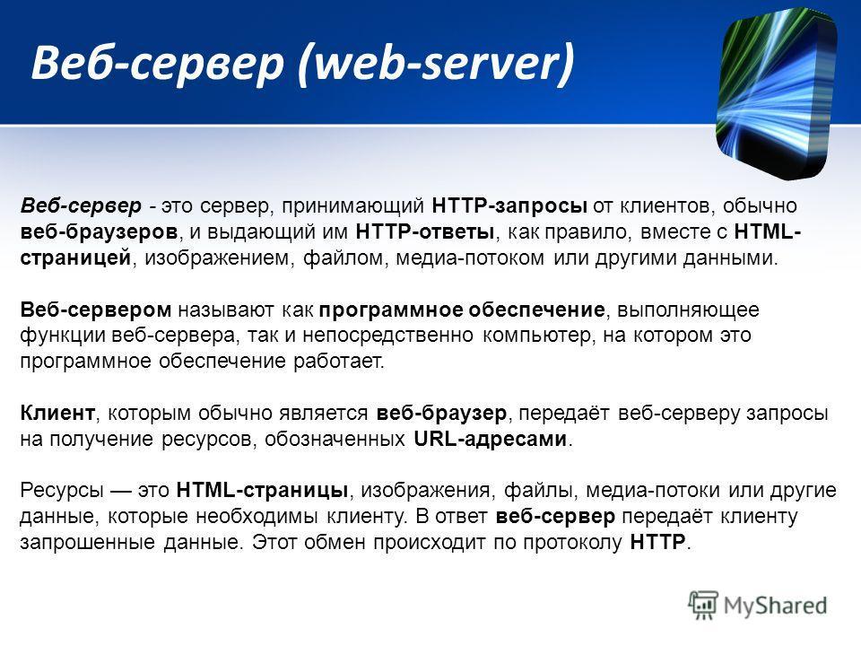 Веб-сервер (web-server) Веб-сервер - это сервер, принимающий HTTP-запросы от клиентов, обычно веб-браузеров, и выдающий им HTTP-ответы, как правило, вместе с HTML- страницей, изображением, файлом, медиа-потоком или другими данными. Веб-сервером назыв