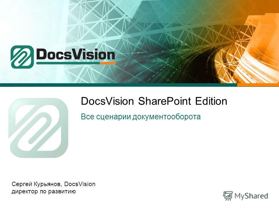 DocsVision SharePoint Edition Все сценарии документооборота Сергей Курьянов, DocsVision директор по развитию