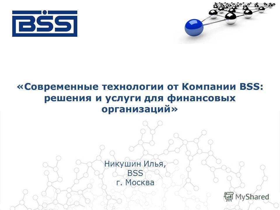 Никушин Илья, BSS г. Москва «Современные технологии от Компании BSS: решения и услуги для финансовых организаций»
