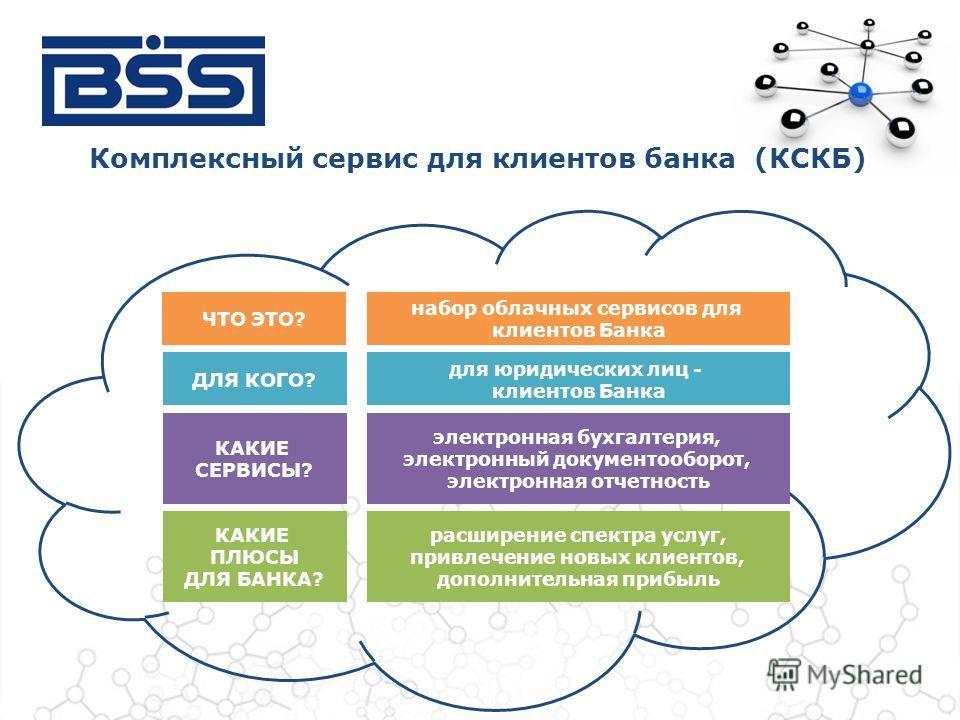 Комплексный сервис для клиентов банка (КСКБ) ЧТО ЭТО? набор облачных сервисов для клиентов Банка ДЛЯ КОГО? для юридических лиц - клиентов Банка КАКИЕ СЕРВИСЫ? электронная бухгалтерия, электронный документооборот, электронная отчетность КАКИЕ ПЛЮСЫ ДЛ