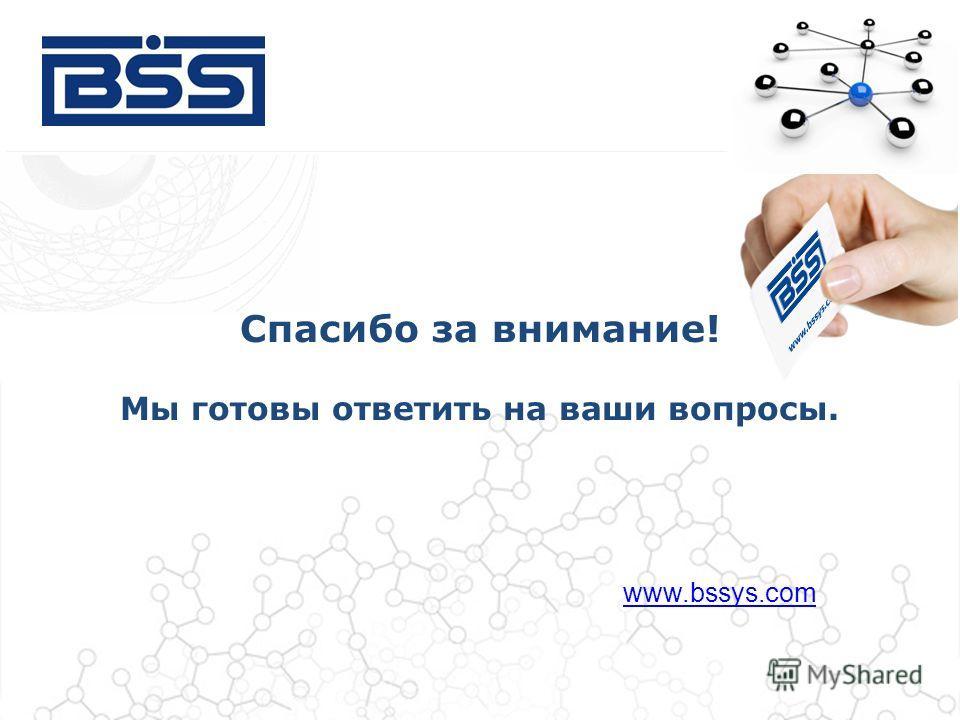 Спасибо за внимание! Мы готовы ответить на ваши вопросы. www.bssys.com