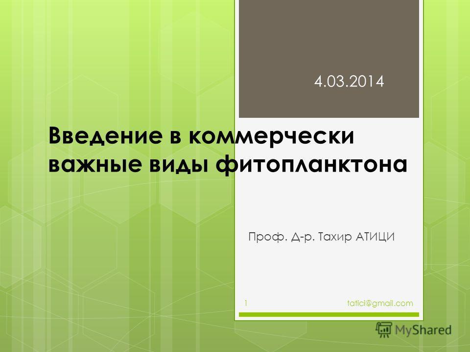 Введение в коммерчески важные виды фитопланктона Проф. Д-р. Тахир АТИЦИ 4.03.2014 tatici@gmail.com1