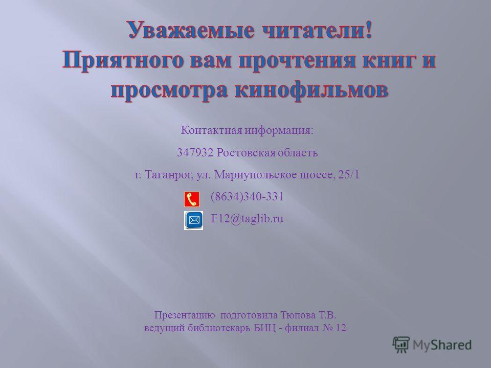 Контактная информация: 347932 Ростовская область г. Таганрог, ул. Мариупольское шоссе, 25/1 (8634)340-331 F12@taglib.ru Презентацию подготовила Тюпова Т.В. ведущий библиотекарь БИЦ - филиал 12