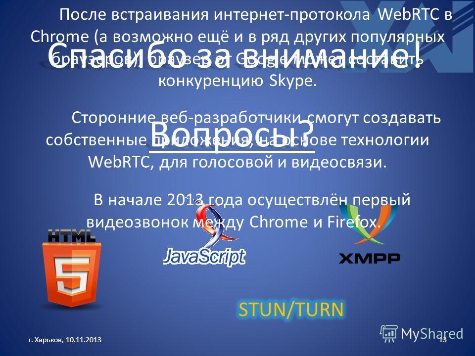 г. Харьков, 10.11.201313 Спасибо за внимание! Вопросы? После встраивания интернет-протокола WebRTC в Chrome (а возможно ещё и в ряд других популярных браузеров), браузер от Google может составить конкуренцию Skype. Сторонние веб-разработчики смогут с
