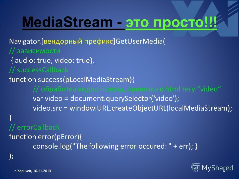 MediaStream - это просто!!! г. Харьков, 10.11.20136 Navigator.[вендорный префикс]GetUserMedia( // зависимости { audio: true, video: true}, // successCallback function success(pLocalMediaStream){ // обработка видео потока, привязка к html тегу video v