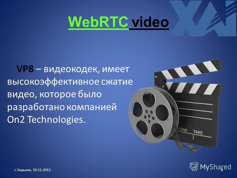 WebRTC video г. Харьков, 10.11.20138 VP8 – видеокодек, имеет высокоэффективное сжатие видео, которое было разработано компанией On2 Technologies.