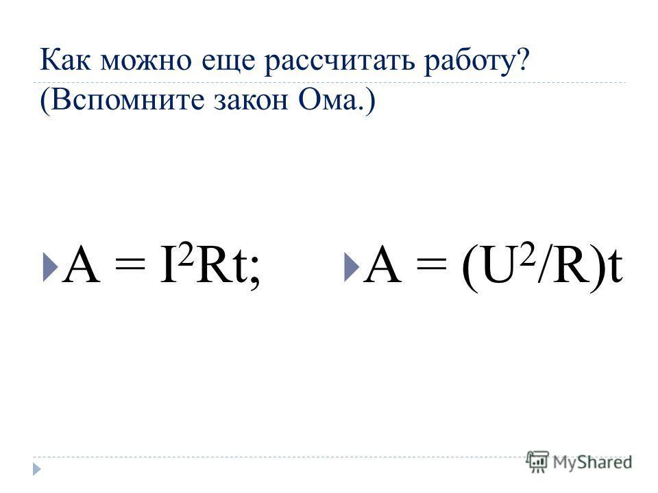 Как можно еще рассчитать работу? (Вспомните закон Ома.) А = I 2 Rt; А = (U 2 /R)t