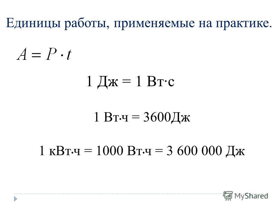 Единицы работы, применяемые на практике. 1 Дж = 1 Втс 1 Вт ч = 3600Дж 1 к Вт ч = 1000 Вт ч = 3 600 000 Дж