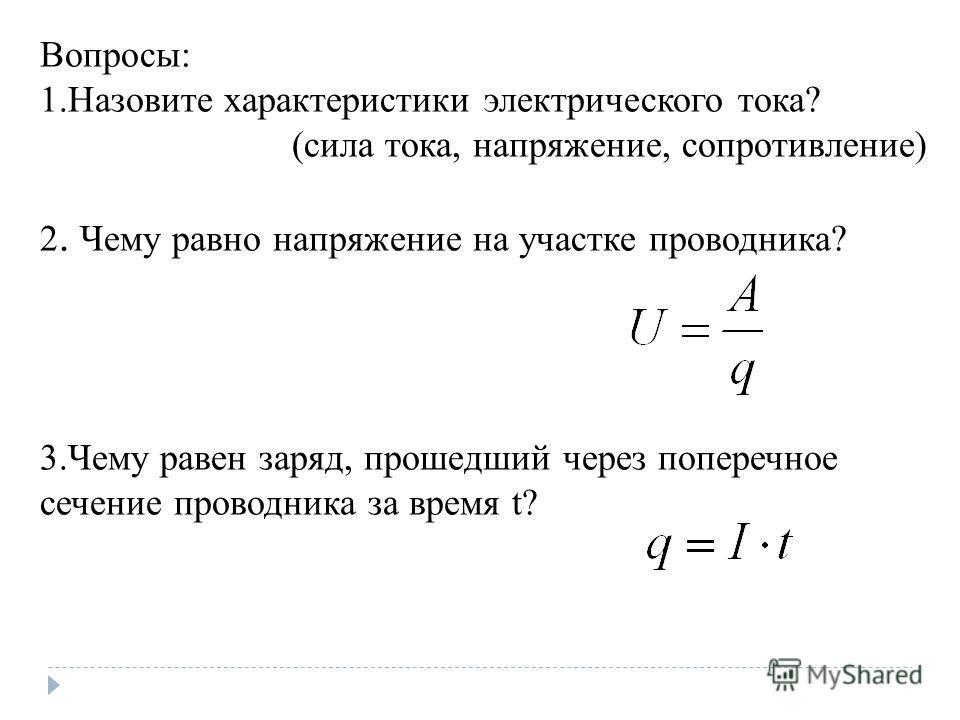 Вопросы: 1. Назовите характеристики электрического тока? (сила тока, напряжение, сопротивление) 2. Чему равно напряжение на участке проводника? 3. Чему равен заряд, прошедший через поперечное сечение проводника за время t?
