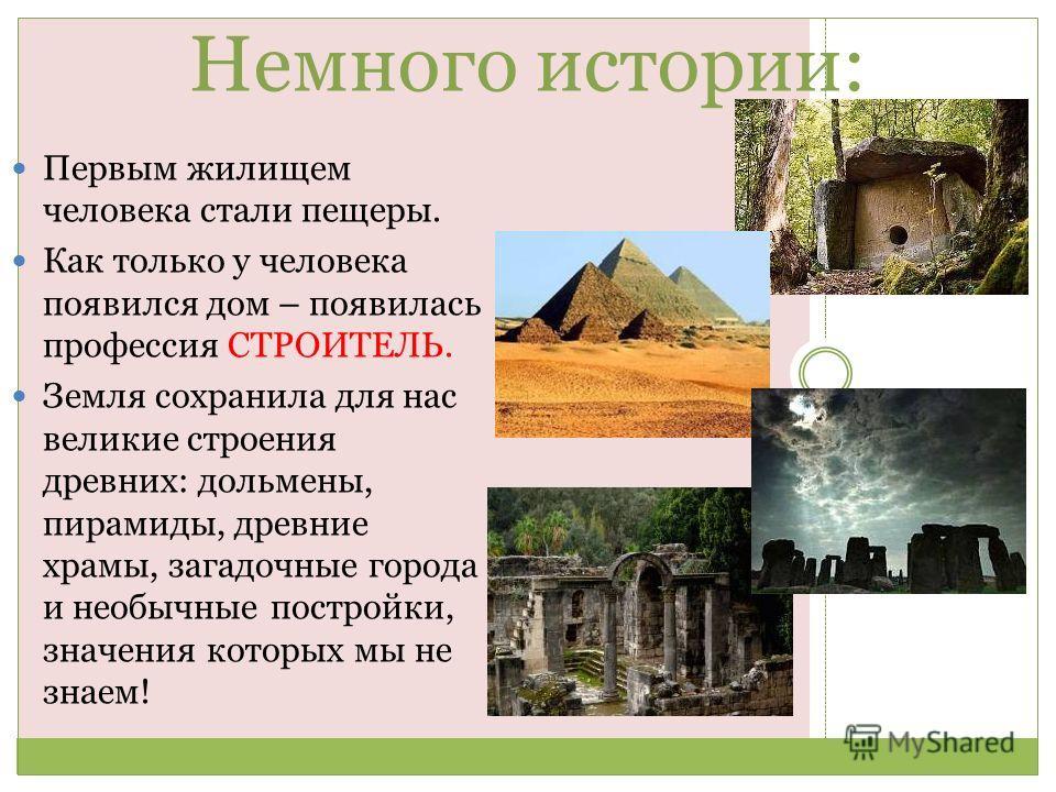 Немного истории: Первым жилищем человека стали пещеры. Как только у человека появился дом – появилась профессия СТРОИТЕЛЬ. Земля сохранила для нас великие строения древних: дольмены, пирамиды, древние храмы, загадочные города и необычные постройки, з