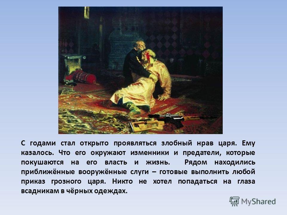 С годами стал открыто проявляться злобный нрав царя. Ему казалось. Что его окружают изменники и предатели, которые покушаются на его власть и жизнь. Рядом находились приближённые вооружённые слуги – готовые выполнить любой приказ грозного царя. Никто