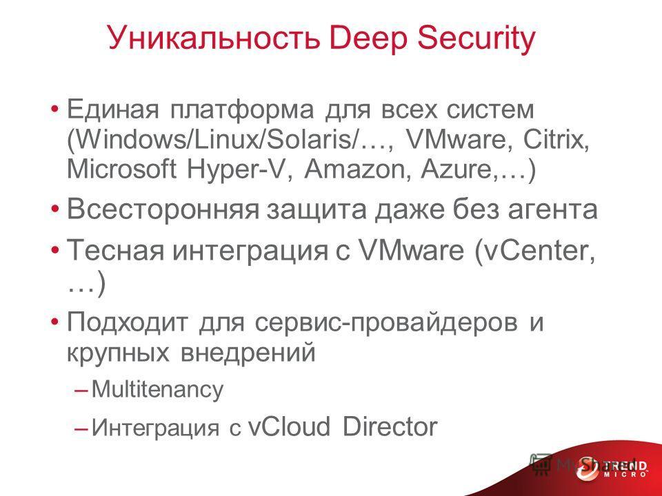 Уникальность Deep Security Единая платформа для всех систем (Windows/Linux/Solaris/…, VMware, Citrix, Microsoft Hyper-V, Amazon, Azure,…) Всесторонняя защита даже без агента Тесная интеграция с VMware (vCenter, …) Подходит для сервис-провайдеров и кр