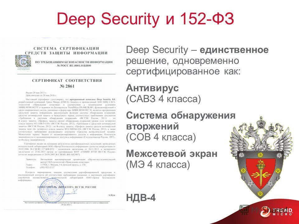 Deep Security и 152-ФЗ Deep Security – единственное решение, одновременно сертифицированное как: Антивирус (САВЗ 4 класса) Система обнаружения вторжений (СОВ 4 класса) Межсетевой экран (МЭ 4 класса) НДВ-4