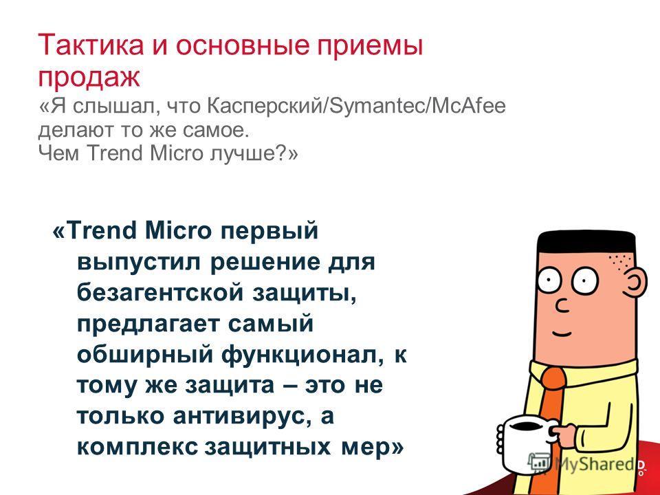 Тактика и основные приемы продаж «Я слышал, что Касперский/Symantec/McAfee делают то же самое. Чем Trend Micro лучше?» «Trend Micro первый выпустил решение для безагентской защиты, предлагает самый обширный функционал, к тому же защита – это не тольк