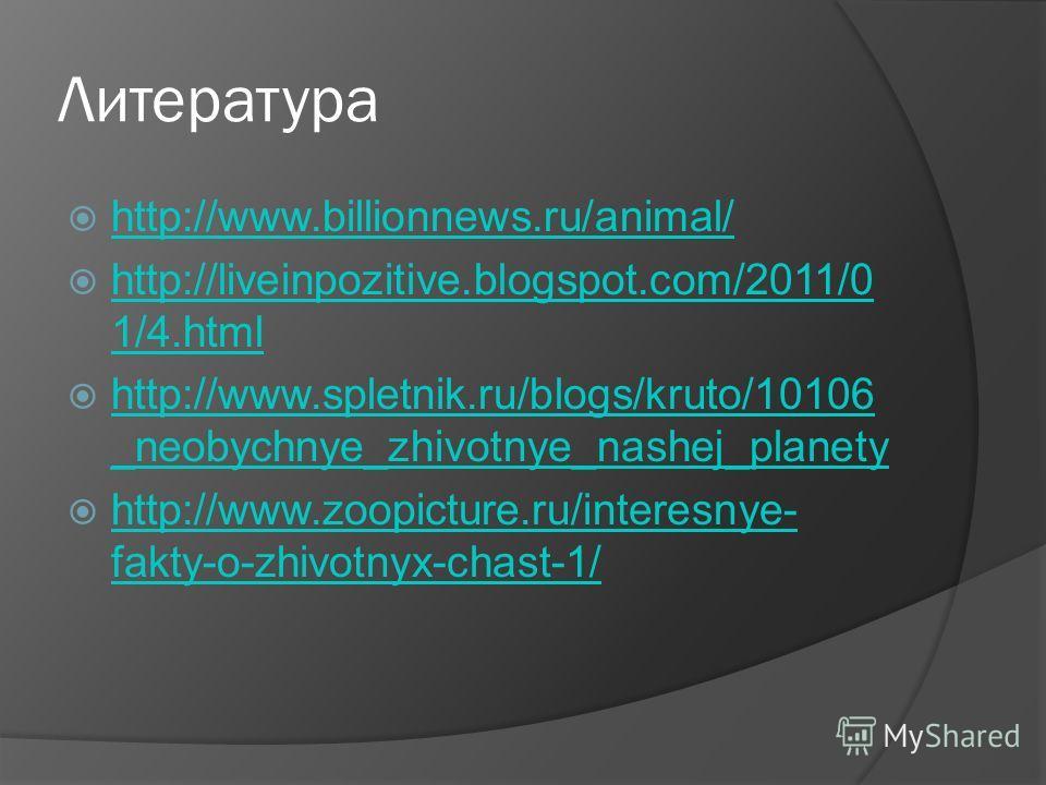 Литература http://www.billionnews.ru/animal/ http://liveinpozitive.blogspot.com/2011/0 1/4. html http://liveinpozitive.blogspot.com/2011/0 1/4. html http://www.spletnik.ru/blogs/kruto/10106 _neobychnye_zhivotnye_nashej_planety http://www.spletnik.ru/