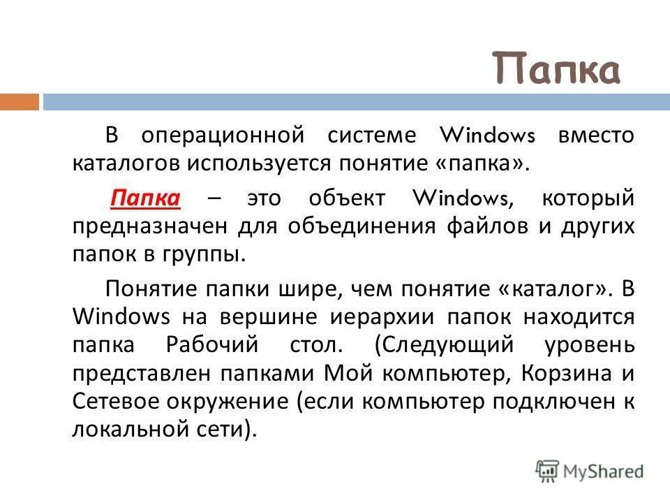 Папка В операционной системе Windows вместо каталогов используется понятие « папка ». Папка – это объект Windows, который предназначен для объединения файлов и других папок в группы. Понятие папки шире, чем понятие « каталог ». В Windows на вершине и