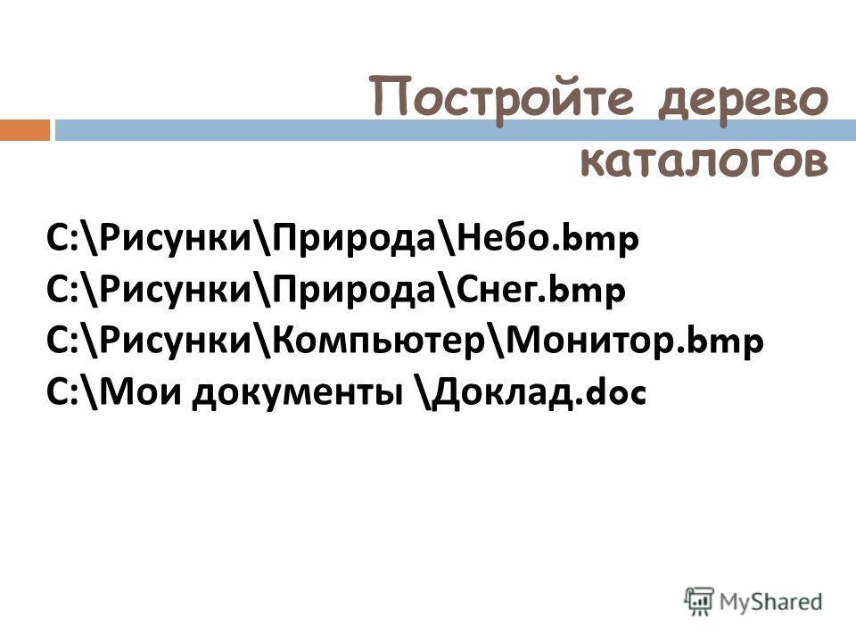 Постройте дерево каталогов C:\ Рисунки \ Природа \ Небо.bmp C:\ Рисунки \ Природа \ Снег.bmp C:\ Рисунки \ Компьютер \ Монитор.bmp C:\ Мои документы \ Доклад.doc