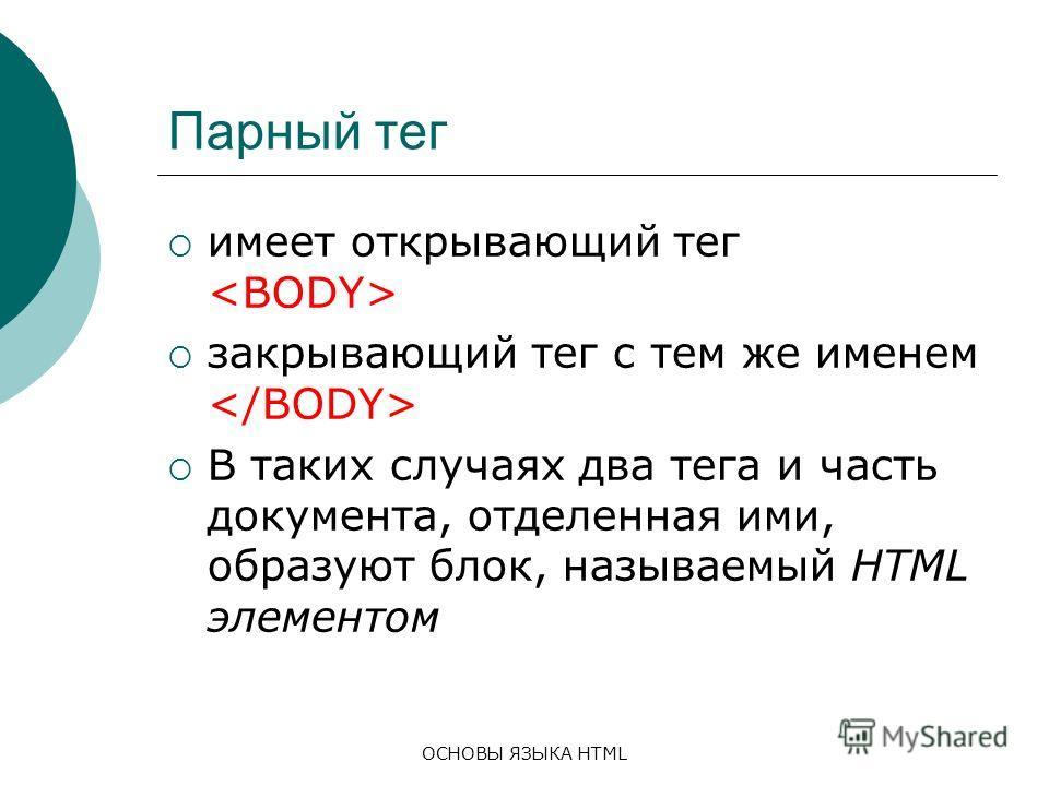 ОСНОВЫ ЯЗЫКА HTML Парный тег имеет открывающий тег закрывающий тег с тем же именем В таких случаях два тега и часть документа, отделенная ими, образуют блок, называемый HTML элементом