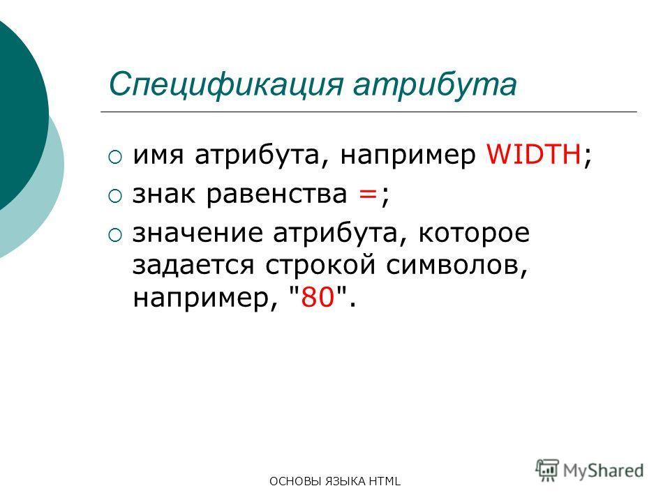 ОСНОВЫ ЯЗЫКА HTML Спецификация атрибута имя атрибута, например WIDTH; знак равенства =; значение атрибута, которое задается строкой символов, например, 80.