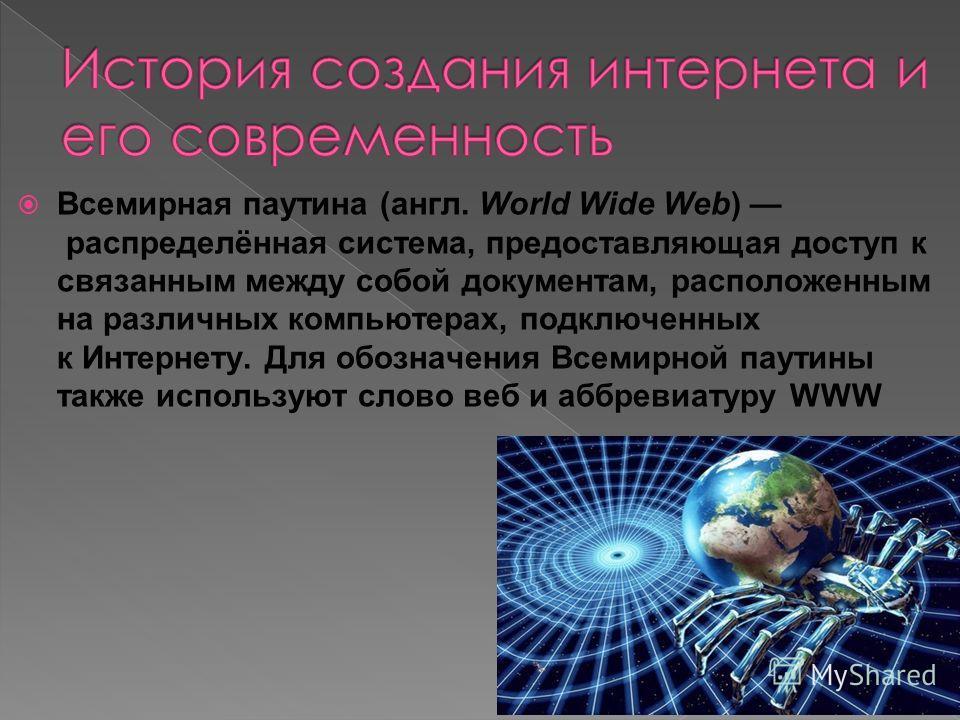 Всемирная паутина (англ. World Wide Web) распределённая система, предоставляющая доступ к связанным между собой документам, расположенным на различных компьютерах, подключенных к Интернету. Для обозначения Всемирной паутины также используют слово веб